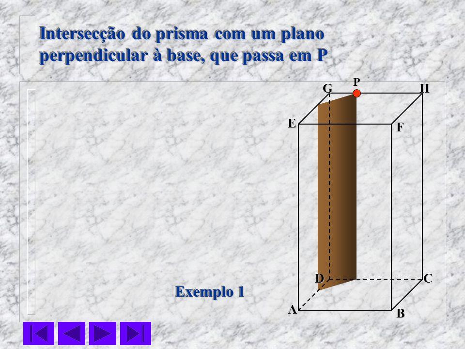 F E DC B AHG Exemplo 1 Intersecção do prisma com um plano perpendicular à base, que passa em P Intersecção do prisma com um plano perpendicular à base