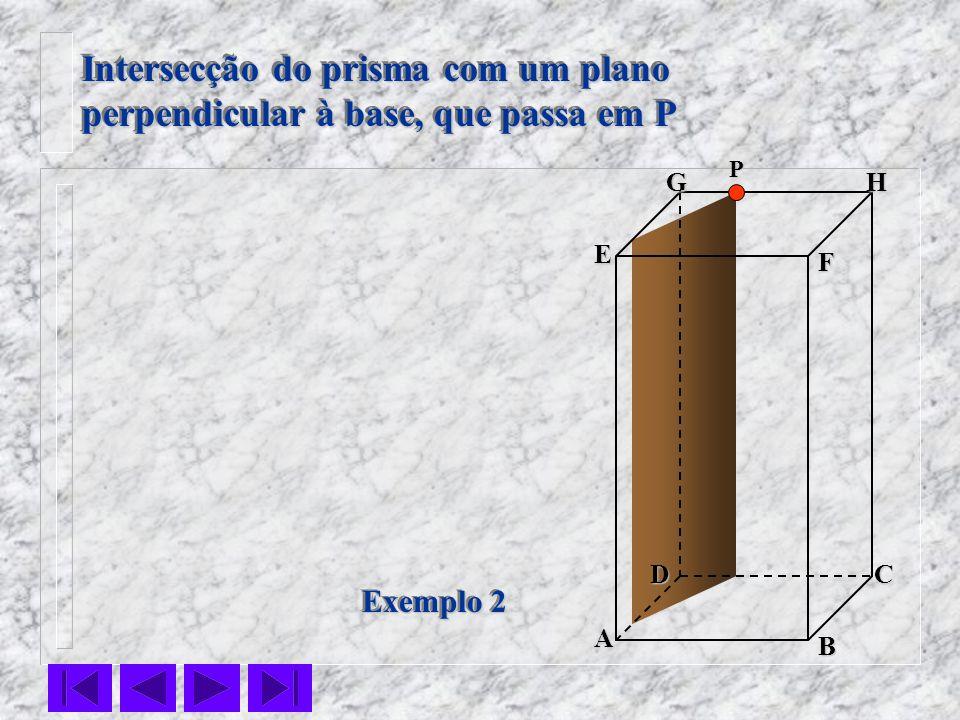 F E DC B AHG Exemplo 2 Intersecção do prisma com um plano perpendicular à base, que passa em P Intersecção do prisma com um plano perpendicular à base