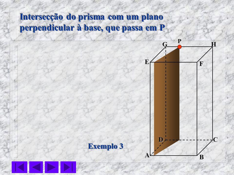 F E DC B AHG Exemplo 3 Intersecção do prisma com um plano perpendicular à base, que passa em P Intersecção do prisma com um plano perpendicular à base