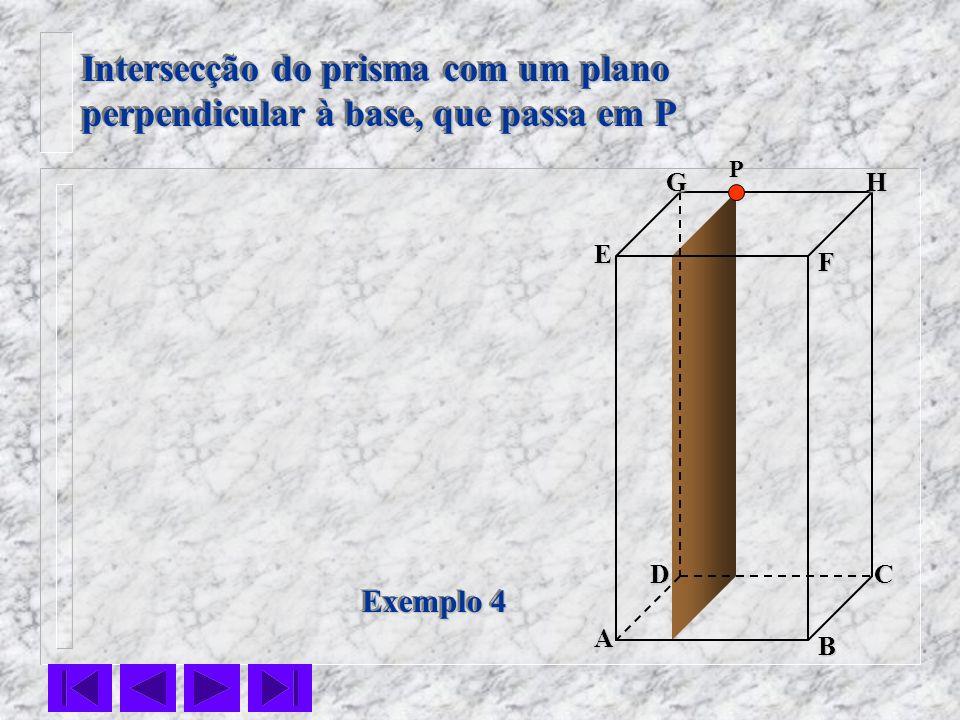 F E DC B AHG Exemplo 4 Intersecção do prisma com um plano perpendicular à base, que passa em P Intersecção do prisma com um plano perpendicular à base