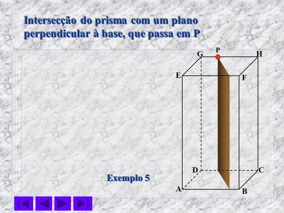 F E DC B AHG Exemplo 5 Intersecção do prisma com um plano perpendicular à base, que passa em P Intersecção do prisma com um plano perpendicular à base