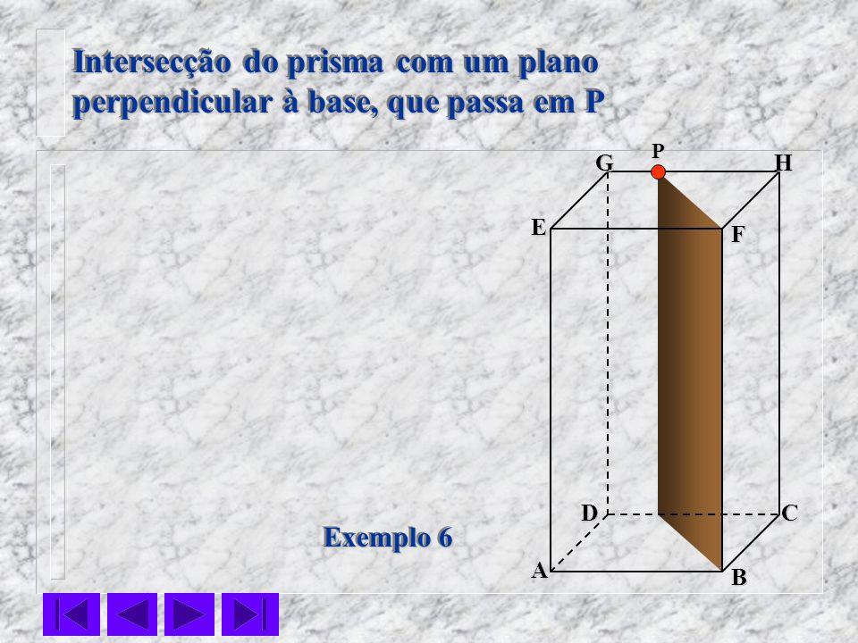 F E DC B AHG Exemplo 6 Intersecção do prisma com um plano perpendicular à base, que passa em P Intersecção do prisma com um plano perpendicular à base