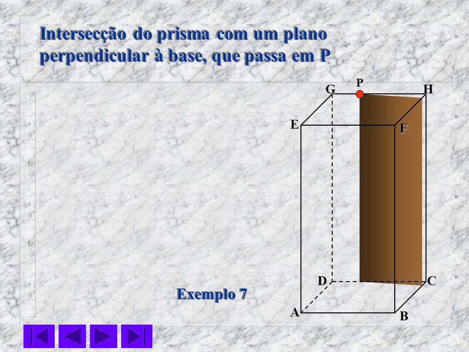 F E DC B AHG Exemplo 7 Intersecção do prisma com um plano perpendicular à base, que passa em P Intersecção do prisma com um plano perpendicular à base