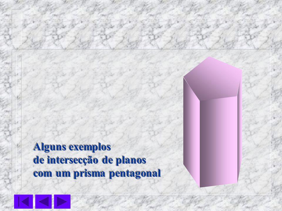 Alguns exemplos de intersecção de planos com um prisma pentagonal Alguns exemplos de intersecção de planos com um prisma pentagonal
