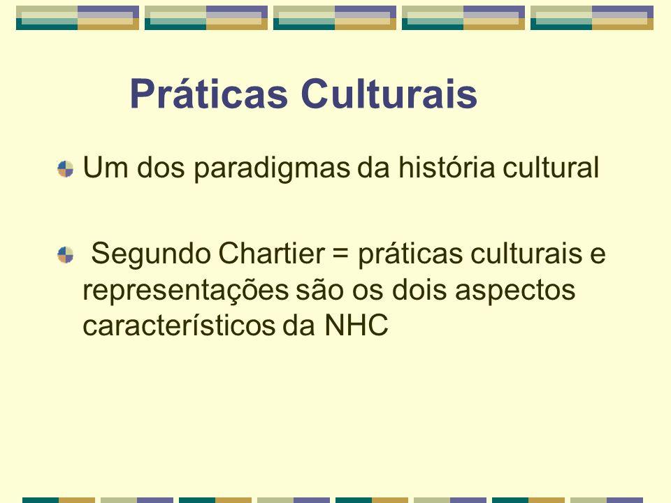 Práticas Culturais Um dos paradigmas da história cultural Segundo Chartier = práticas culturais e representações são os dois aspectos característicos
