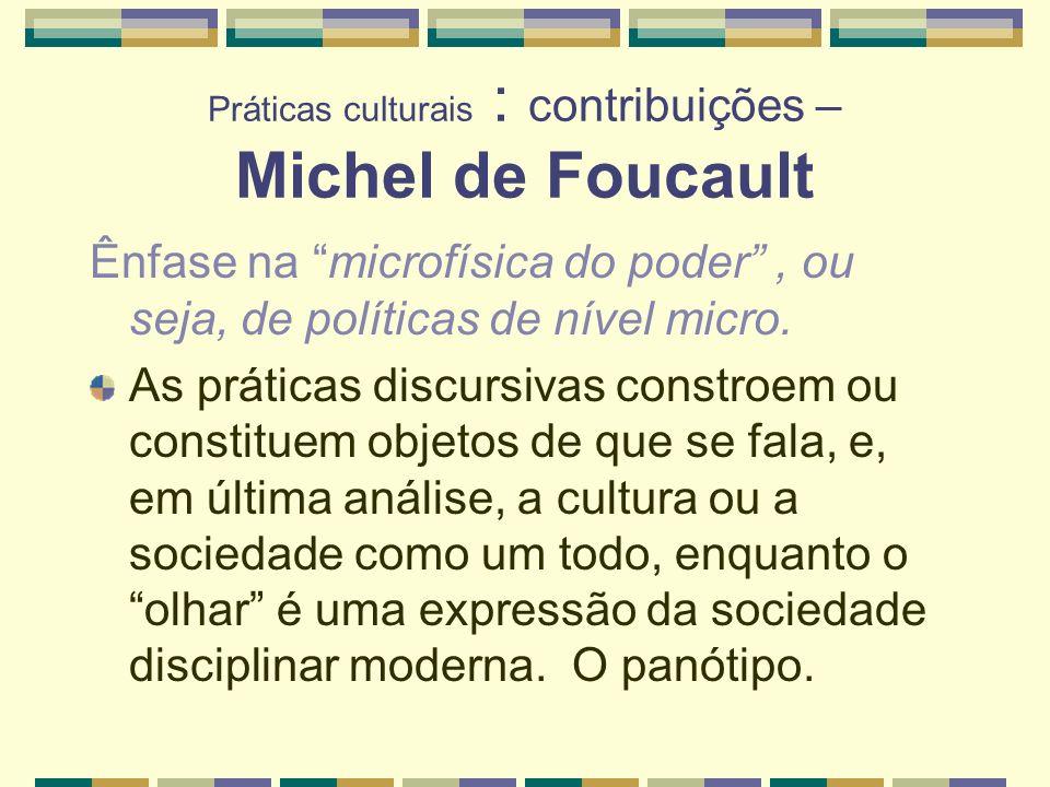 Práticas culturais : contribuições – Michel de Foucault Ênfase na microfísica do poder, ou seja, de políticas de nível micro. As práticas discursivas