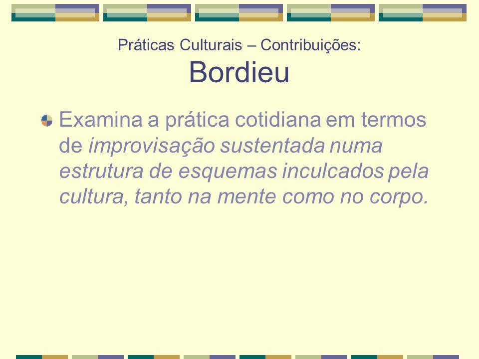 Práticas Culturais – Contribuições: Bordieu Examina a prática cotidiana em termos de improvisação sustentada numa estrutura de esquemas inculcados pel