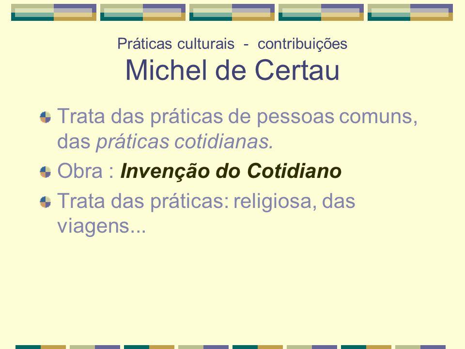 Práticas culturais - contribuições Michel de Certau Trata das práticas de pessoas comuns, das práticas cotidianas. Obra : Invenção do Cotidiano Trata