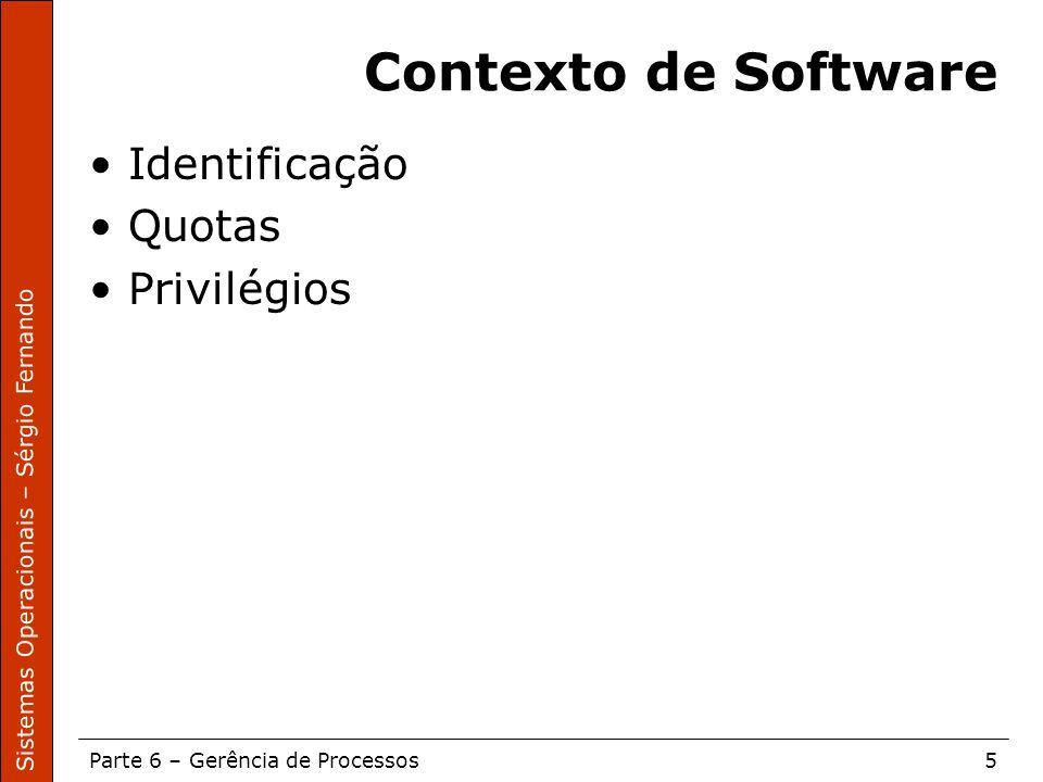 Sistemas Operacionais – Sérgio Fernando Parte 6 – Gerência de Processos5 Contexto de Software Identificação Quotas Privilégios