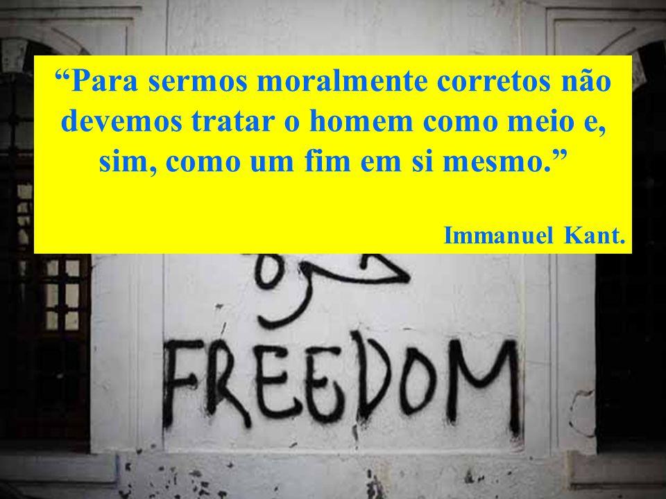 Para sermos moralmente corretos não devemos tratar o homem como meio e, sim, como um fim em si mesmo. Immanuel Kant.