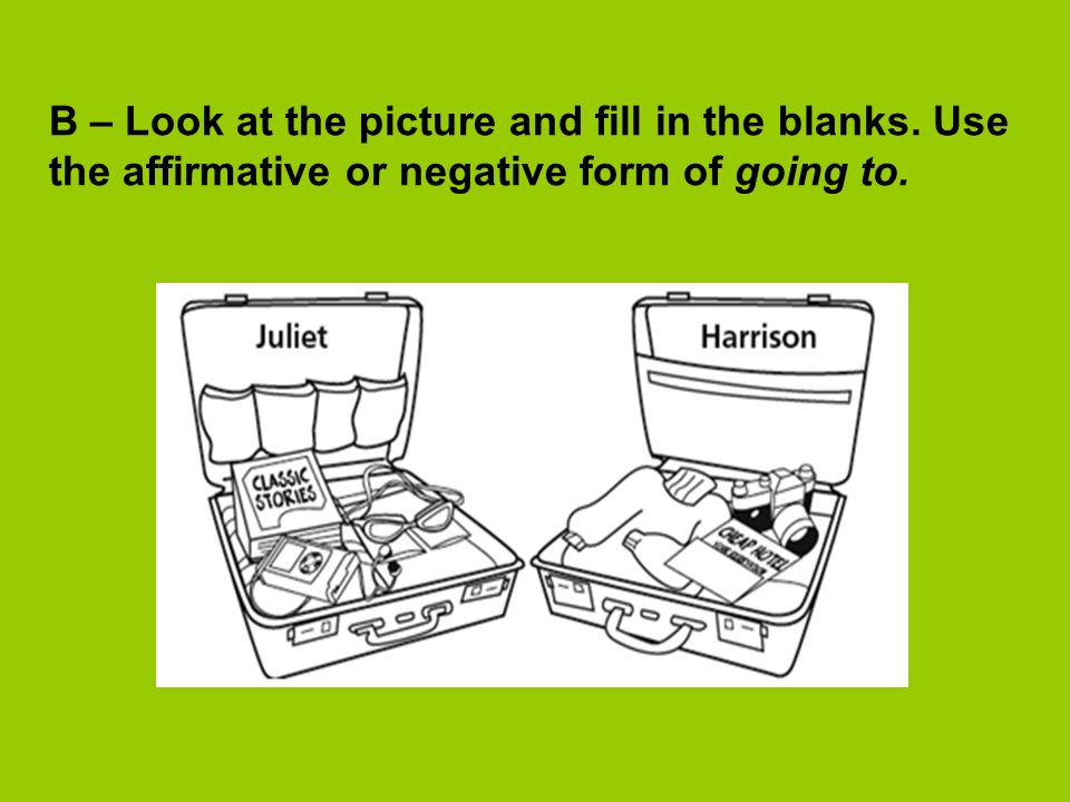 B – Look at the picture and fill in the blanks. Use the affirmative or negative form of going to.