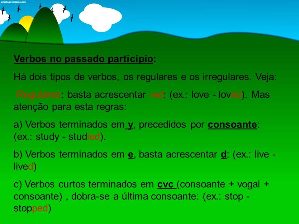 Verbos no passado particípio: Há dois tipos de verbos, os regulares e os irregulares. Veja: Regulares: basta acrescentar -ed: (ex.: love - loved). Mas