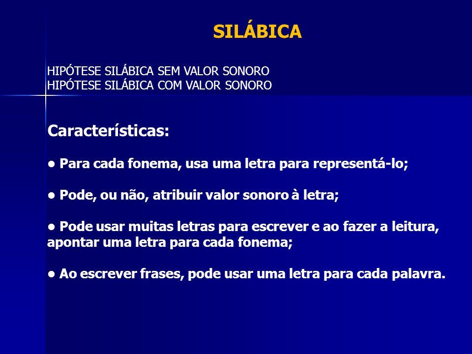 SILÁBICA HIPÓTESE SILÁBICA SEM VALOR SONORO HIPÓTESE SILÁBICA COM VALOR SONORO Características: Para cada fonema, usa uma letra para representá-lo; Po