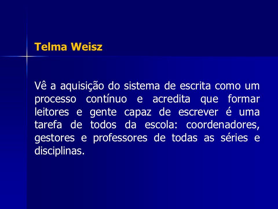 Telma Weisz Vê a aquisição do sistema de escrita como um processo contínuo e acredita que formar leitores e gente capaz de escrever é uma tarefa de to