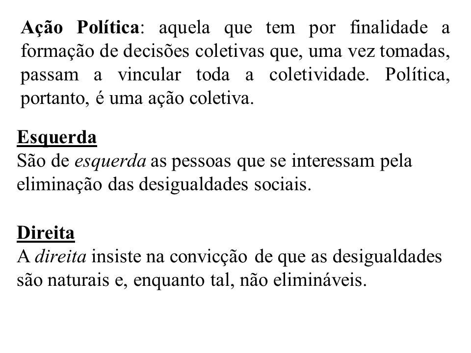 Ação Política: aquela que tem por finalidade a formação de decisões coletivas que, uma vez tomadas, passam a vincular toda a coletividade.
