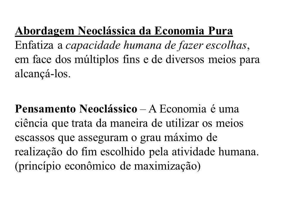 Abordagem Neoclássica da Economia Pura Enfatiza a capacidade humana de fazer escolhas, em face dos múltiplos fins e de diversos meios para alcançá-los.