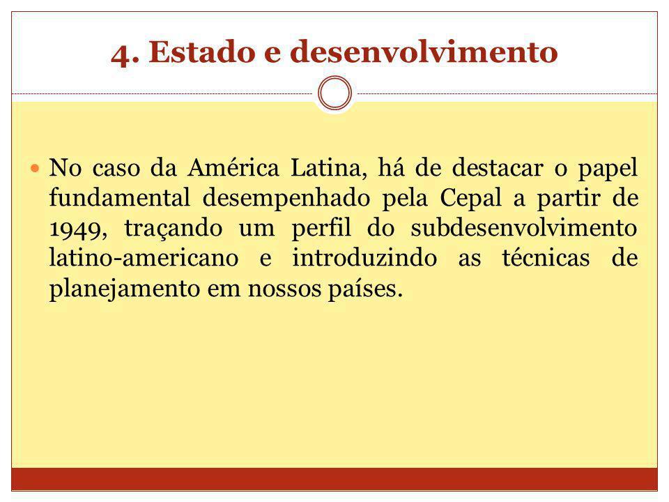 4. Estado e desenvolvimento No caso da América Latina, há de destacar o papel fundamental desempenhado pela Cepal a partir de 1949, traçando um perfil