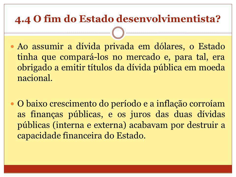 4.4 O fim do Estado desenvolvimentista? Ao assumir a dívida privada em dólares, o Estado tinha que compará-los no mercado e, para tal, era obrigado a