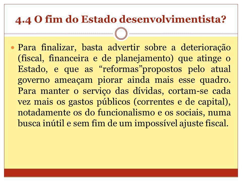 4.4 O fim do Estado desenvolvimentista? Para finalizar, basta advertir sobre a deterioração (fiscal, financeira e de planejamento) que atinge o Estado