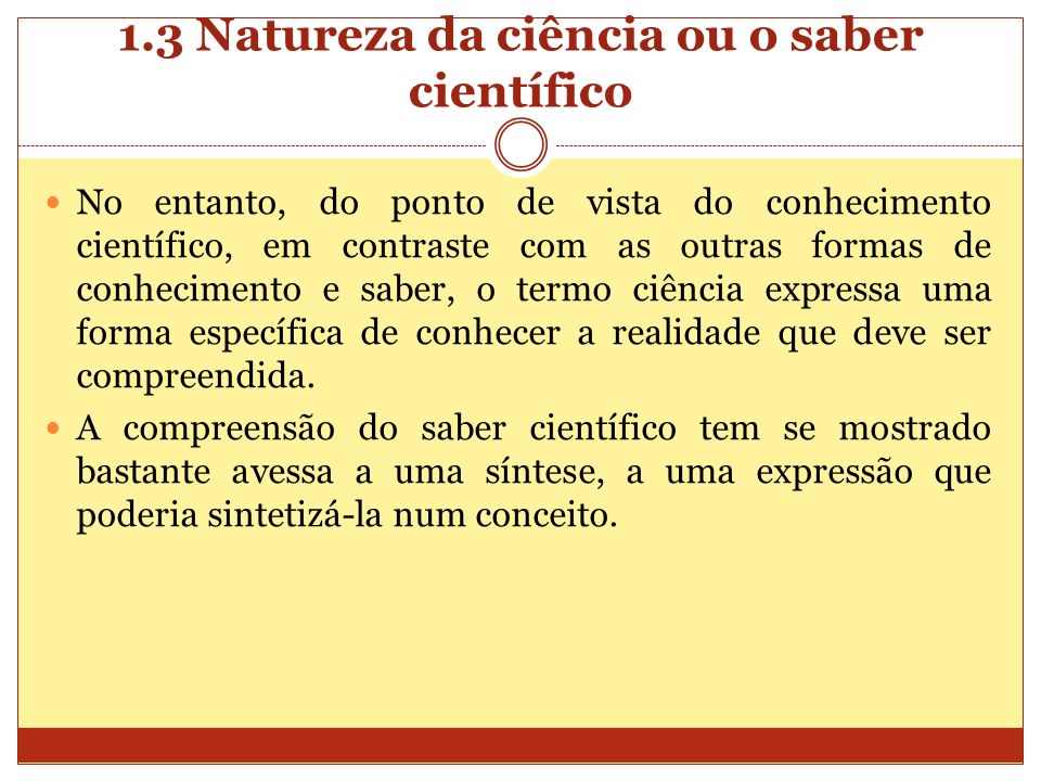 1.3 Natureza da ciência ou o saber científico No entanto, do ponto de vista do conhecimento científico, em contraste com as outras formas de conhecime
