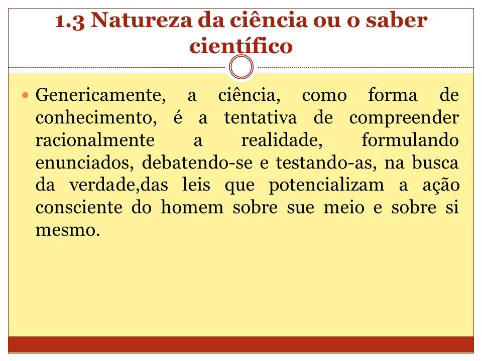 1.3 Natureza da ciência ou o saber científico Genericamente, a ciência, como forma de conhecimento, é a tentativa de compreender racionalmente a reali