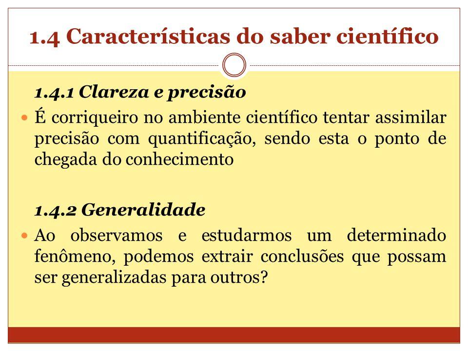 1.4 Características do saber científico 1.4.1 Clareza e precisão É corriqueiro no ambiente científico tentar assimilar precisão com quantificação, sen