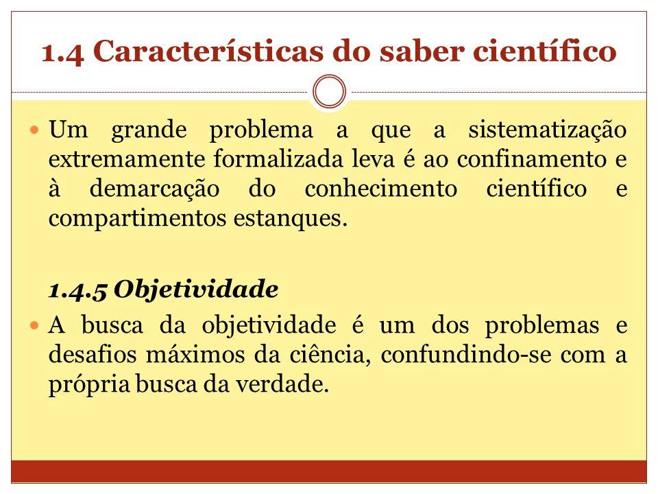 1.4 Características do saber científico Um grande problema a que a sistematização extremamente formalizada leva é ao confinamento e à demarcação do co