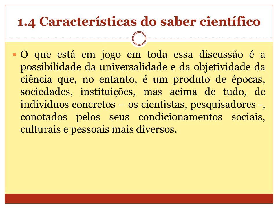 1.4 Características do saber científico O que está em jogo em toda essa discussão é a possibilidade da universalidade e da objetividade da ciência que