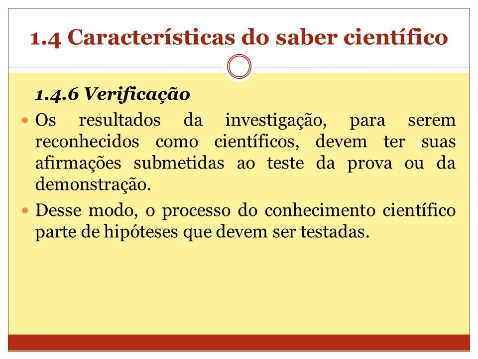 1.4 Características do saber científico 1.4.6 Verificação Os resultados da investigação, para serem reconhecidos como científicos, devem ter suas afir