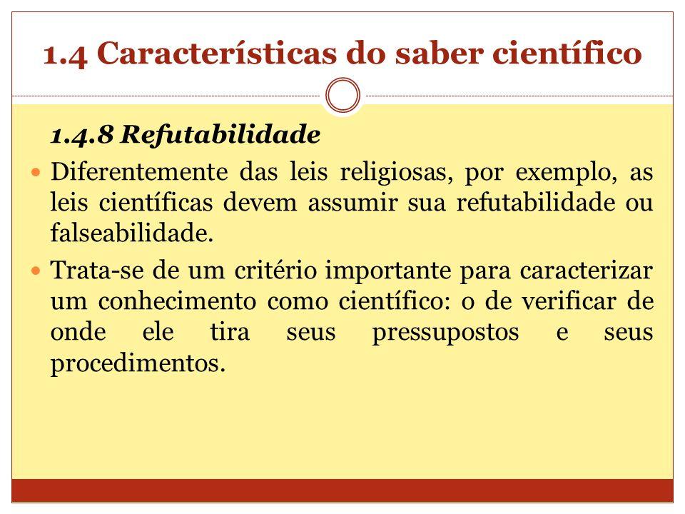 1.4 Características do saber científico 1.4.8 Refutabilidade Diferentemente das leis religiosas, por exemplo, as leis científicas devem assumir sua re