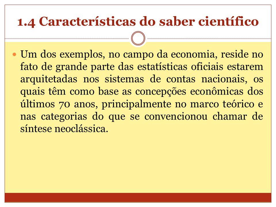 1.4 Características do saber científico Um dos exemplos, no campo da economia, reside no fato de grande parte das estatísticas oficiais estarem arquit
