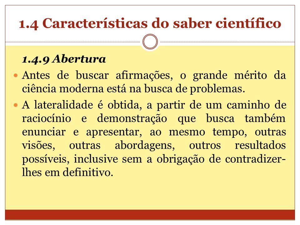 1.4 Características do saber científico 1.4.9 Abertura Antes de buscar afirmações, o grande mérito da ciência moderna está na busca de problemas. A la