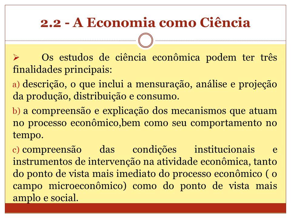 2.2 - A Economia como Ciência Os estudos de ciência econômica podem ter três finalidades principais: a) descrição, o que inclui a mensuração, análise
