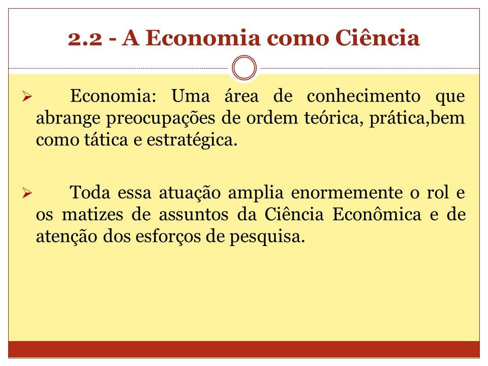 2.2 - A Economia como Ciência Economia: Uma área de conhecimento que abrange preocupações de ordem teórica, prática,bem como tática e estratégica. Tod