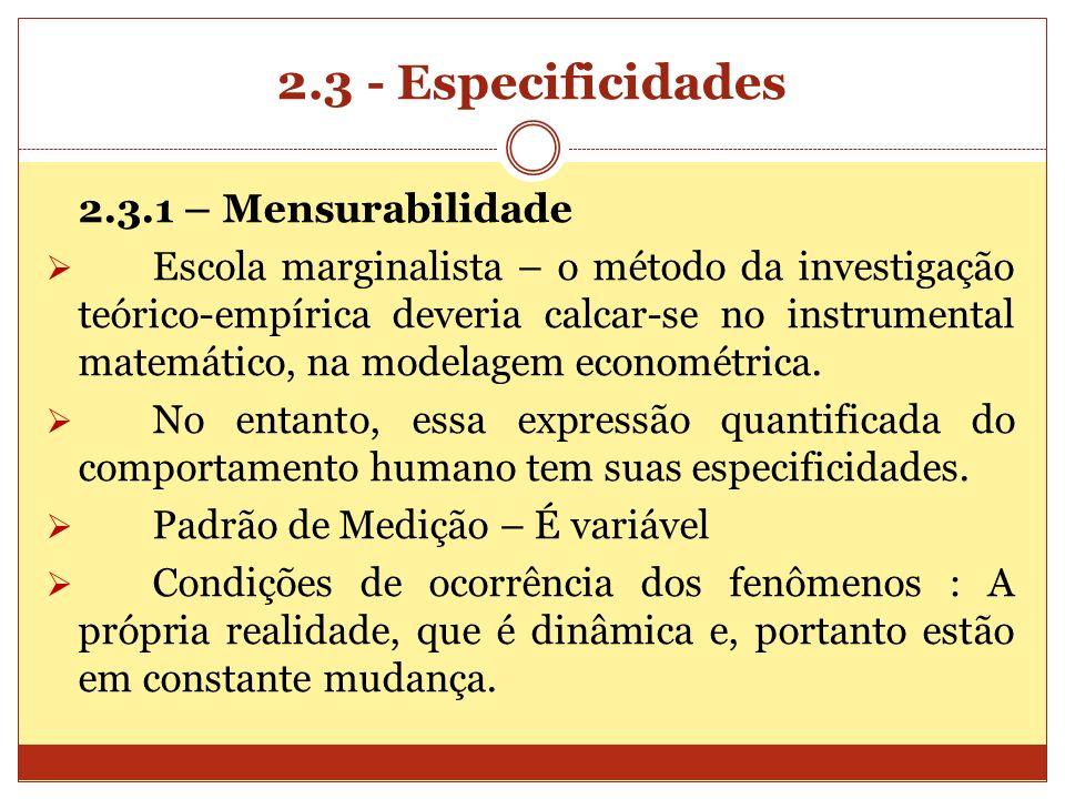 2.3 - Especificidades 2.3.1 – Mensurabilidade Escola marginalista – o método da investigação teórico-empírica deveria calcar-se no instrumental matemá