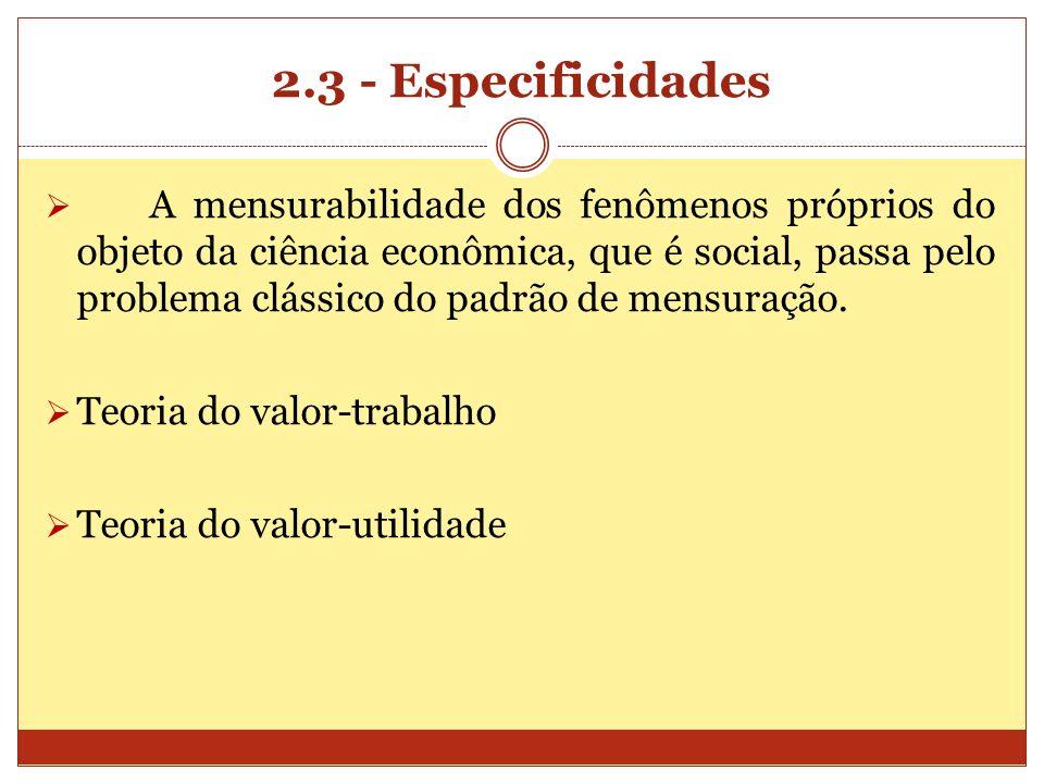 2.3 - Especificidades A mensurabilidade dos fenômenos próprios do objeto da ciência econômica, que é social, passa pelo problema clássico do padrão de