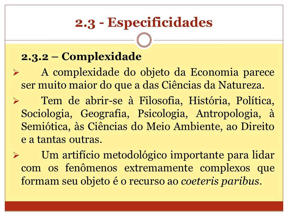 2.3 - Especificidades 2.3.2 – Complexidade A complexidade do objeto da Economia parece ser muito maior do que a das Ciências da Natureza. Tem de abrir