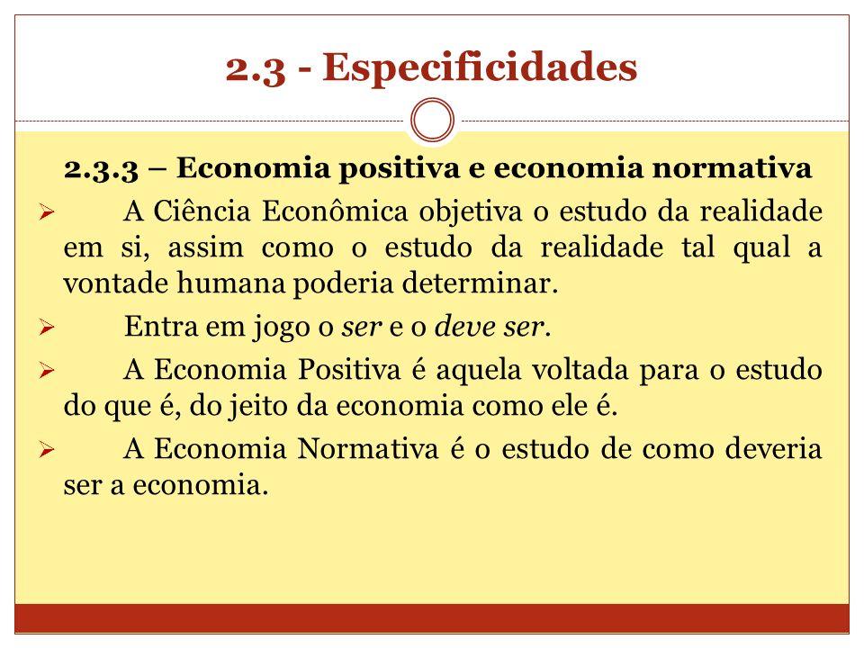 2.3 - Especificidades 2.3.3 – Economia positiva e economia normativa A Ciência Econômica objetiva o estudo da realidade em si, assim como o estudo da