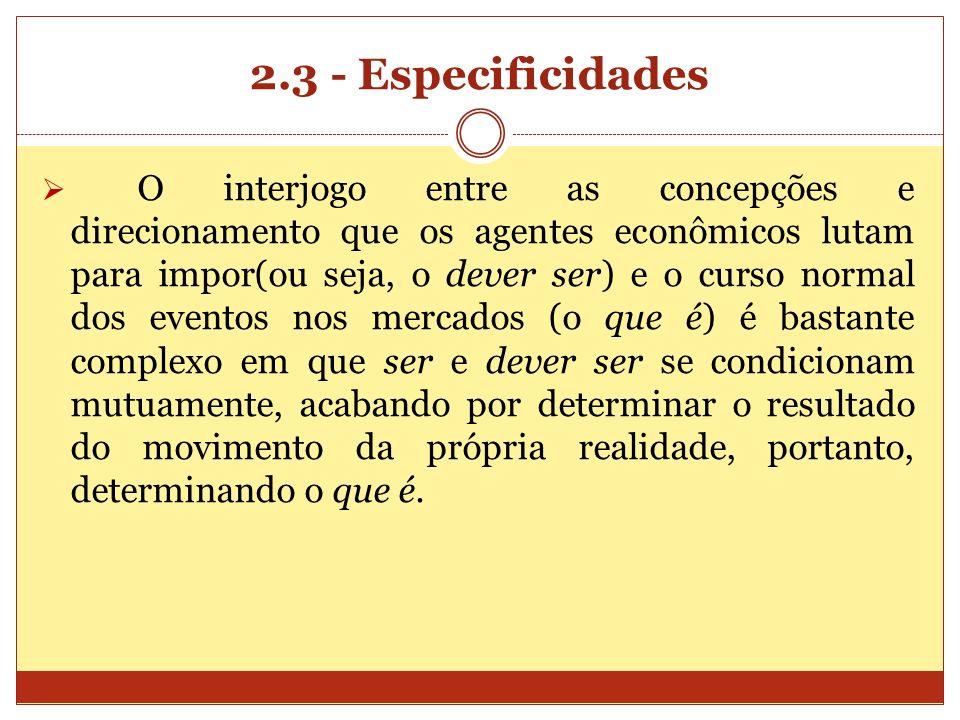 2.3 - Especificidades O interjogo entre as concepções e direcionamento que os agentes econômicos lutam para impor(ou seja, o dever ser) e o curso norm