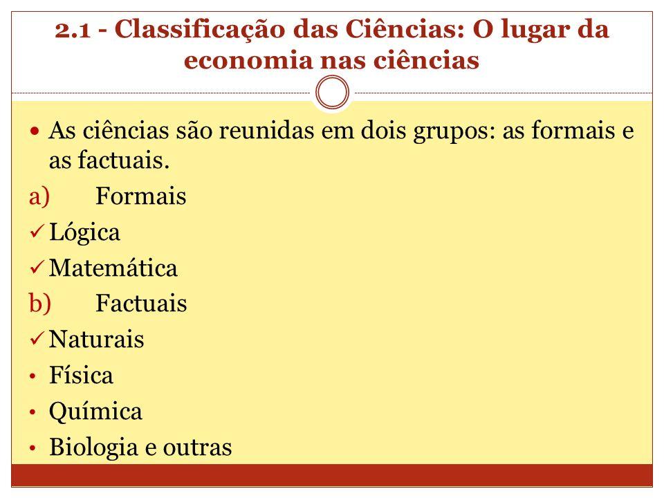 2.1 - Classificação das Ciências: O lugar da economia nas ciências As ciências são reunidas em dois grupos: as formais e as factuais. a)Formais Lógica