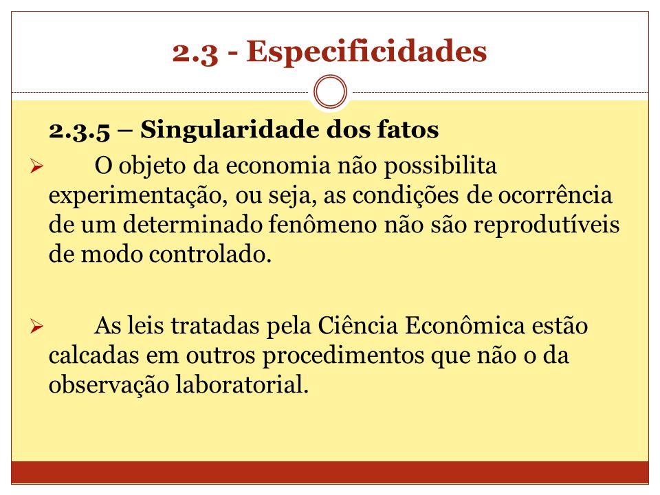 2.3 - Especificidades 2.3.5 – Singularidade dos fatos O objeto da economia não possibilita experimentação, ou seja, as condições de ocorrência de um d