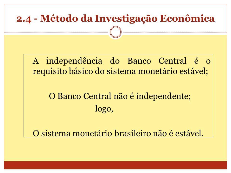 2.4 - Método da Investigação Econômica A independência do Banco Central é o requisito básico do sistema monetário estável; O Banco Central não é indep