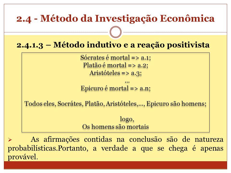2.4 - Método da Investigação Econômica 2.4.1.3 – Método indutivo e a reação positivista Sócrates é mortal => a.1; Platão é mortal => a.2; Aristóteles