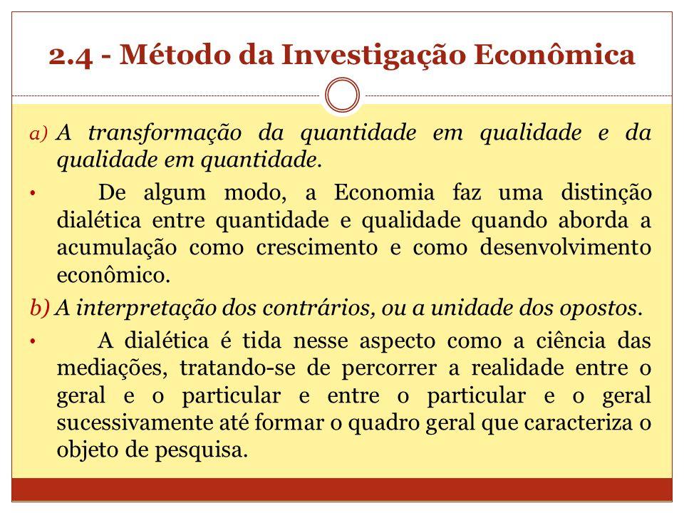 2.4 - Método da Investigação Econômica a) A transformação da quantidade em qualidade e da qualidade em quantidade. De algum modo, a Economia faz uma d