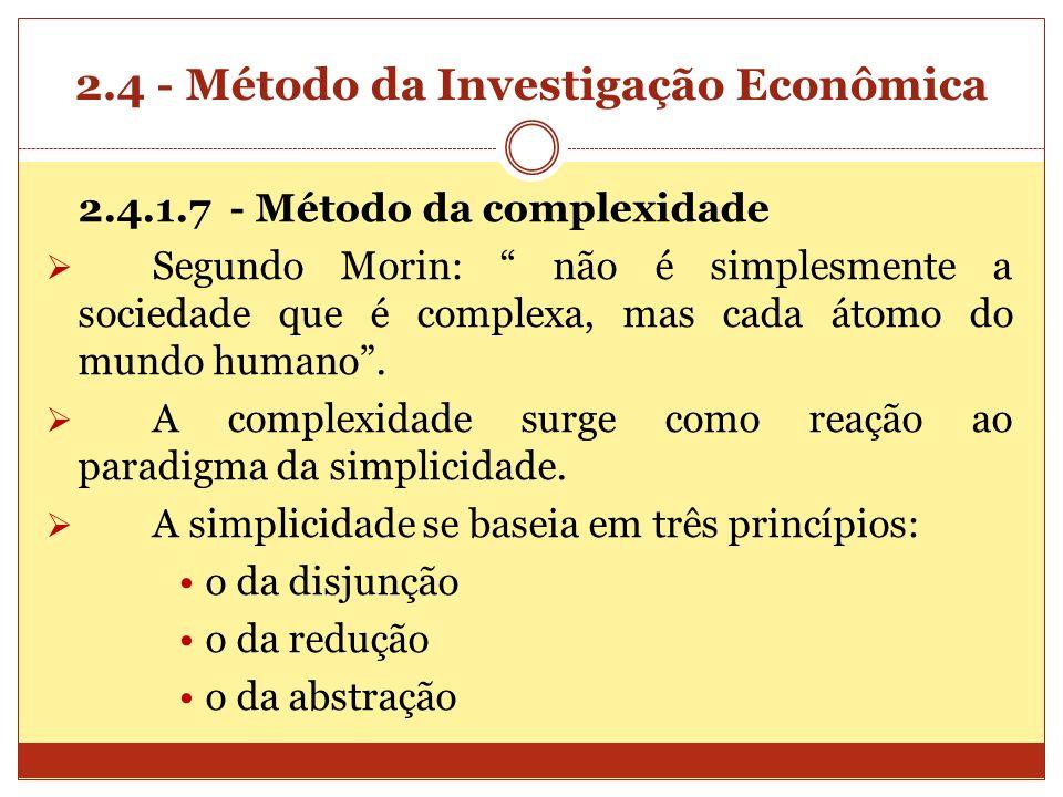 2.4 - Método da Investigação Econômica 2.4.1.7 - Método da complexidade Segundo Morin: não é simplesmente a sociedade que é complexa, mas cada átomo d
