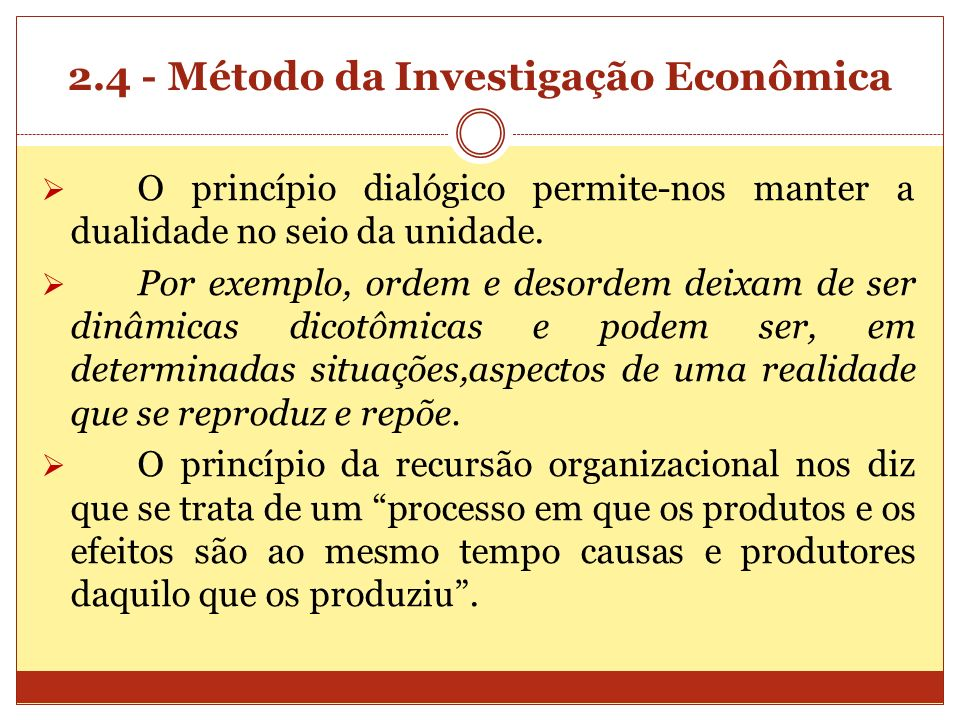 2.4 - Método da Investigação Econômica O princípio dialógico permite-nos manter a dualidade no seio da unidade. Por exemplo, ordem e desordem deixam d