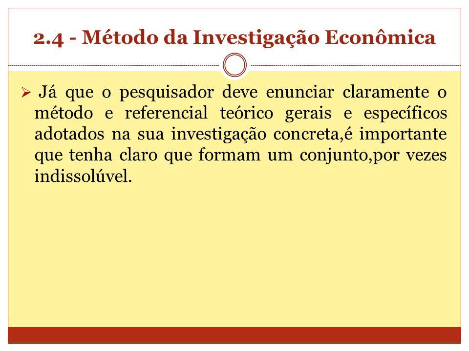 2.4 - Método da Investigação Econômica Já que o pesquisador deve enunciar claramente o método e referencial teórico gerais e específicos adotados na s