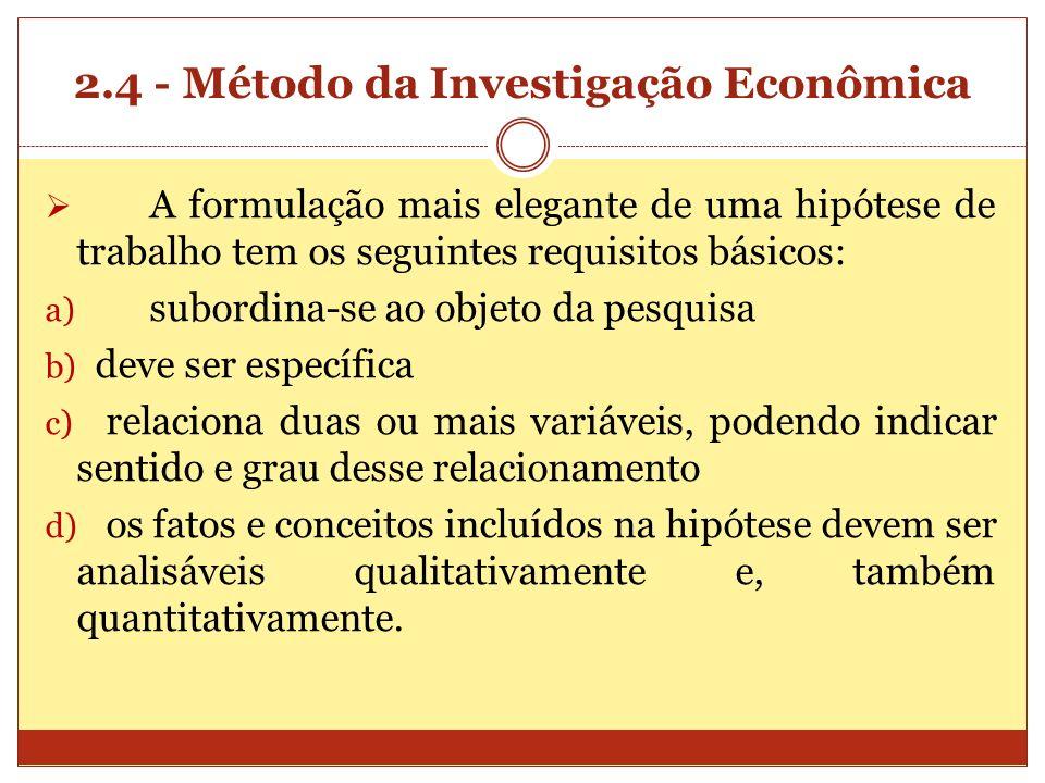 2.4 - Método da Investigação Econômica A formulação mais elegante de uma hipótese de trabalho tem os seguintes requisitos básicos: a) subordina-se ao