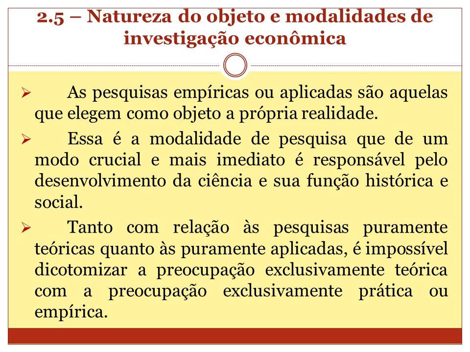 2.5 – Natureza do objeto e modalidades de investigação econômica As pesquisas empíricas ou aplicadas são aquelas que elegem como objeto a própria real