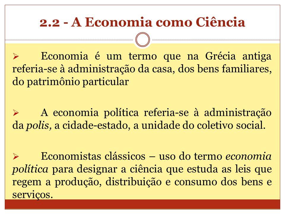 2.2 - A Economia como Ciência Economia é um termo que na Grécia antiga referia-se à administração da casa, dos bens familiares, do patrimônio particul